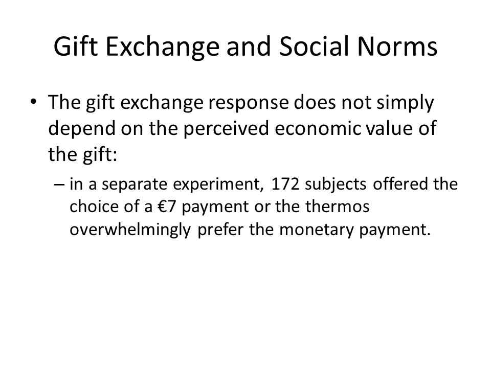 Gift Exchange and Social Norms The gift exchange response does not simply depend on the perceived economic value of the gift: – in a separate experiment, 172 subjects offered the choice of a €7 payment or the thermos overwhelmingly prefer the monetary payment.
