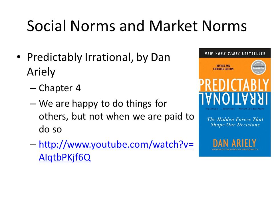 Social Norms and Market Norms Predictably Irrational, by Dan Ariely – Chapter 4 – We are happy to do things for others, but not when we are paid to do so – http://www.youtube.com/watch?v= AIqtbPKjf6Q http://www.youtube.com/watch?v= AIqtbPKjf6Q