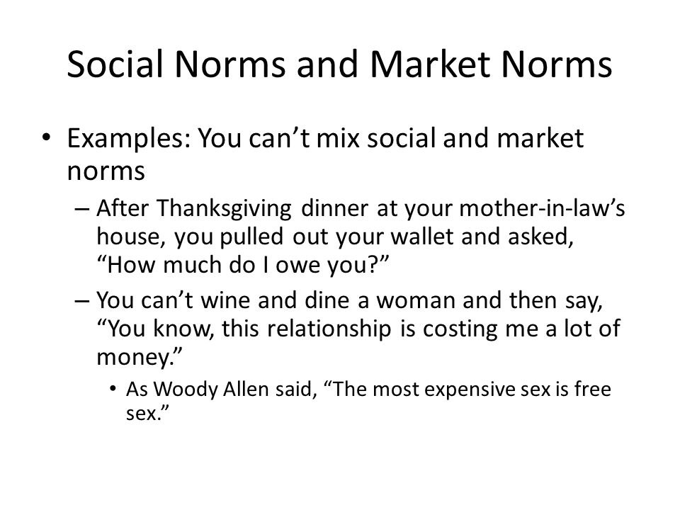 Social Norms and Market Norms Examples: You can't mix social and market norms – After Thanksgiving dinner at your mother-in-law's house, you pulled out your wallet and asked, How much do I owe you – You can't wine and dine a woman and then say, You know, this relationship is costing me a lot of money. As Woody Allen said, The most expensive sex is free sex.