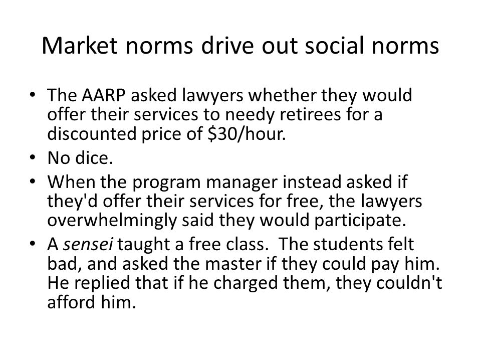 Market norms drive out social norms The AARP asked lawyers whether they would offer their services to needy retirees for a discounted price of $30/hour.