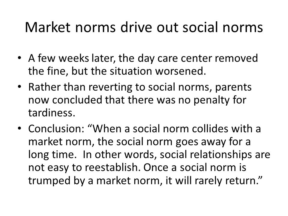 Market norms drive out social norms A few weeks later, the day care center removed the fine, but the situation worsened.