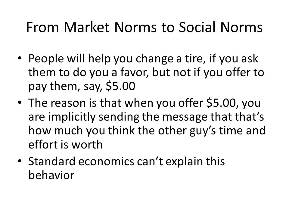 From Market Norms to Social Norms People will help you change a tire, if you ask them to do you a favor, but not if you offer to pay them, say, $5.00 The reason is that when you offer $5.00, you are implicitly sending the message that that's how much you think the other guy's time and effort is worth Standard economics can't explain this behavior