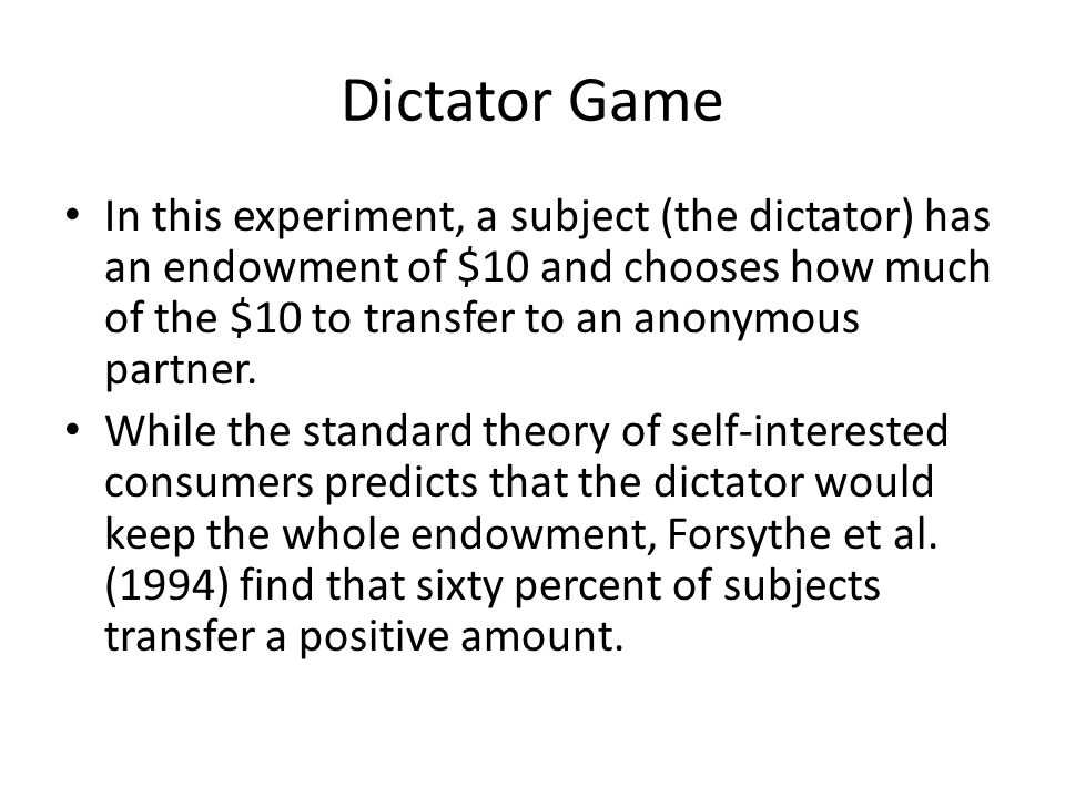 Dictator Game In this experiment, a subject (the dictator) has an endowment of $10 and chooses how much of the $10 to transfer to an anonymous partner.