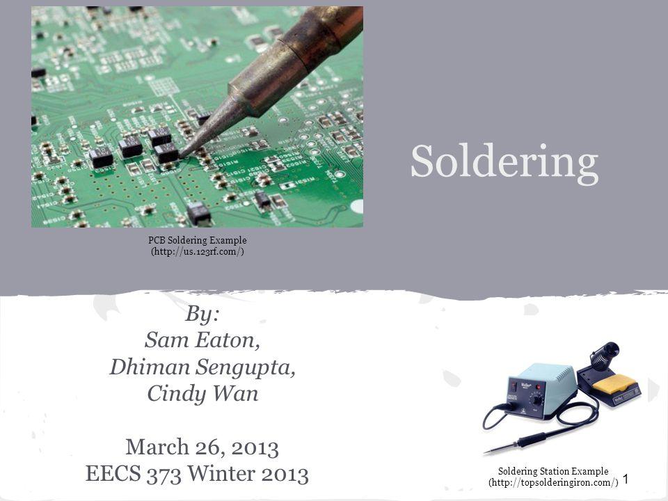 Soldering By: Sam Eaton, Dhiman Sengupta, Cindy Wan March 26, 2013 EECS 373 Winter 2013 1 PCB Soldering Example (http://us.123rf.com/) Soldering Station Example (http://topsolderingiron.com/)
