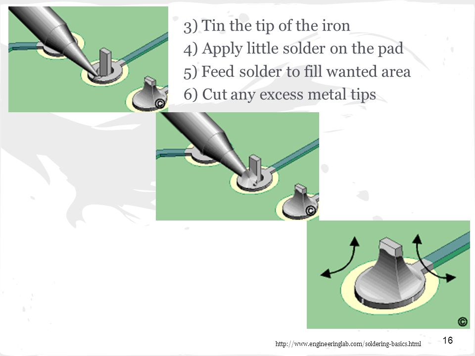 16 3) Tin the tip of the iron 4) Apply little solder on the pad 5) Feed solder to fill wanted area 6) Cut any excess metal tips http://www.engineeringlab.com/soldering-basics.html