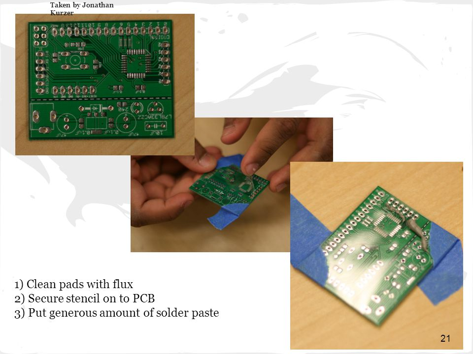1) Clean pads with flux 2) Secure stencil on to PCB 3) Put generous amount of solder paste Taken by Jonathan Kurzer 21