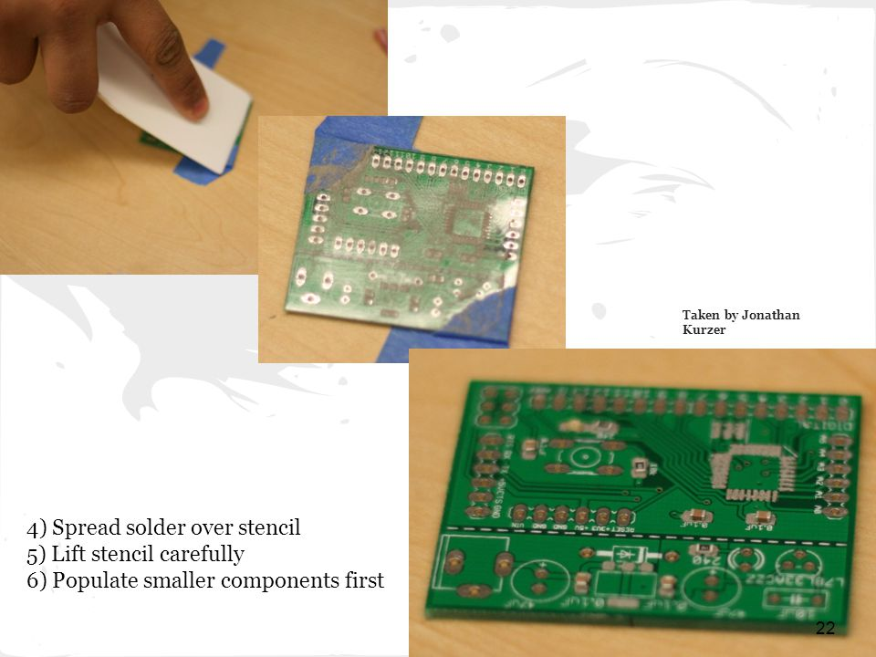 Taken by Jonathan Kurzer 22 4) Spread solder over stencil 5) Lift stencil carefully 6) Populate smaller components first