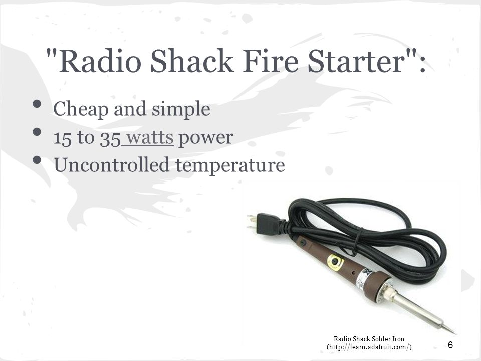 Radio Shack Fire Starter : Cheap and simple 15 to 35 watts power watts Uncontrolled temperature 6 Radio Shack Solder Iron (http://learn.adafruit.com/)