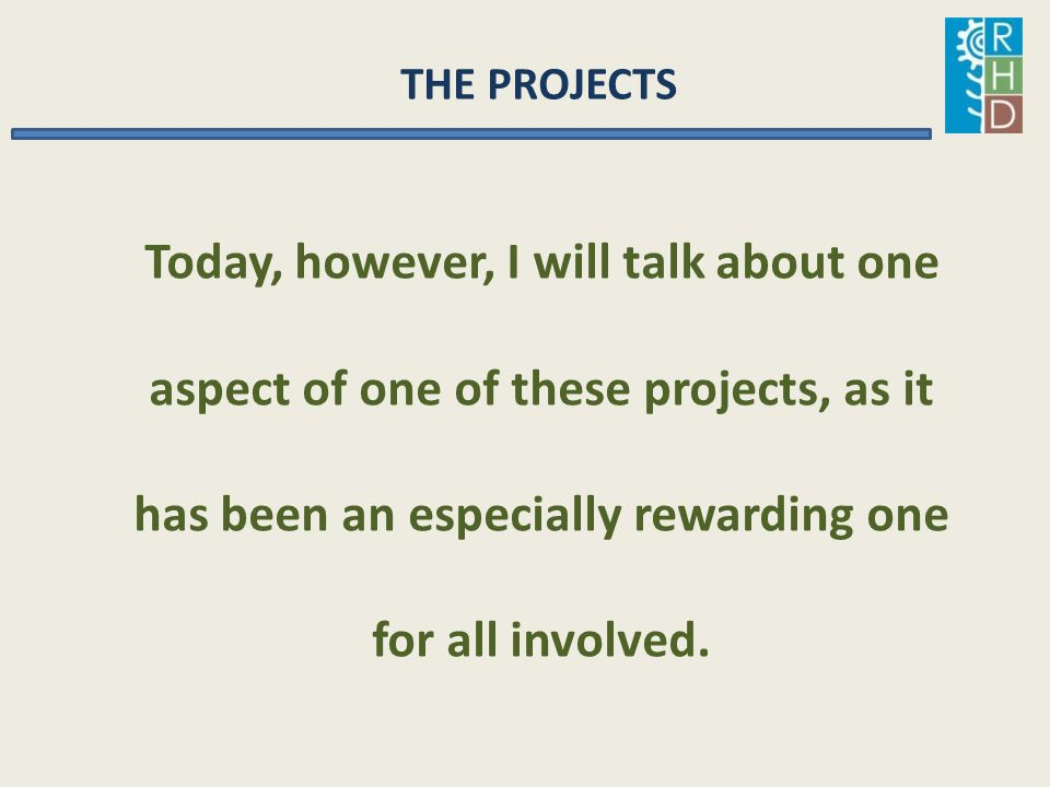 THE PROJECTS Today, however, I will talk about one aspect of one of these projects, as it has been an especially rewarding one for all involved.