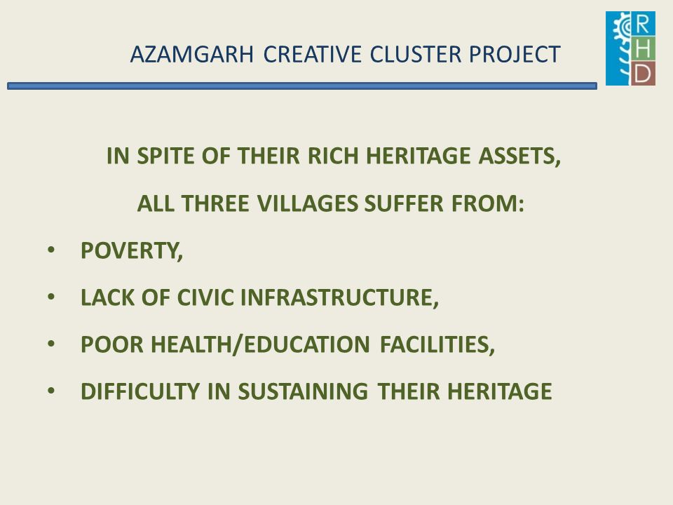 AZAMGARH CREATIVE CLUSTER PROJECT IN SPITE OF THEIR RICH HERITAGE ASSETS, ALL THREE VILLAGES SUFFER FROM: POVERTY, LACK OF CIVIC INFRASTRUCTURE, POOR