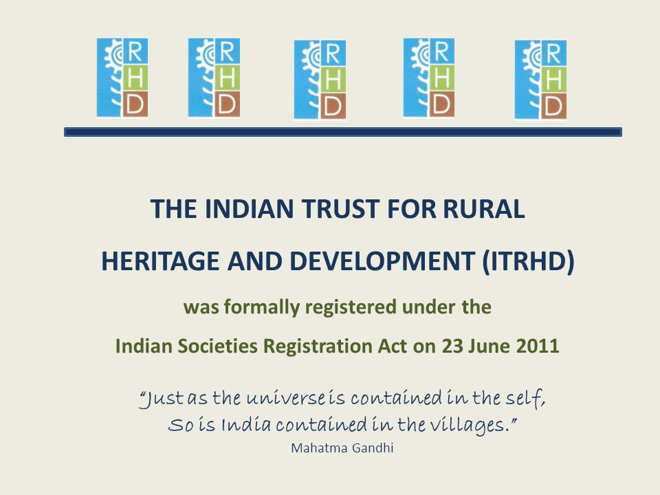 "THE INDIAN TRUST FOR RURAL HERITAGE AND DEVELOPMENT (ITRHD) was formally registered under the Indian Societies Registration Act on 23 June 2011 ""Just"