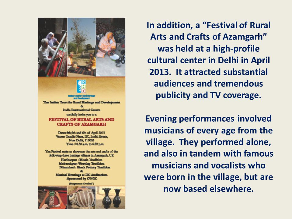 "In addition, a ""Festival of Rural Arts and Crafts of Azamgarh"" was held at a high-profile cultural center in Delhi in April 2013. It attracted substan"