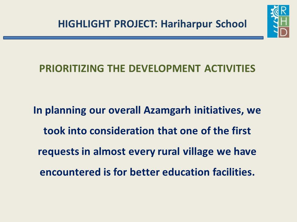 HIGHLIGHT PROJECT: Hariharpur School PRIORITIZING THE DEVELOPMENT ACTIVITIES In planning our overall Azamgarh initiatives, we took into consideration
