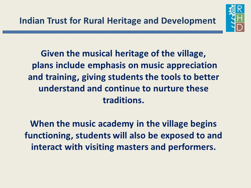 Indian Trust for Rural Heritage and Development Given the musical heritage of the village, plans include emphasis on music appreciation and training,