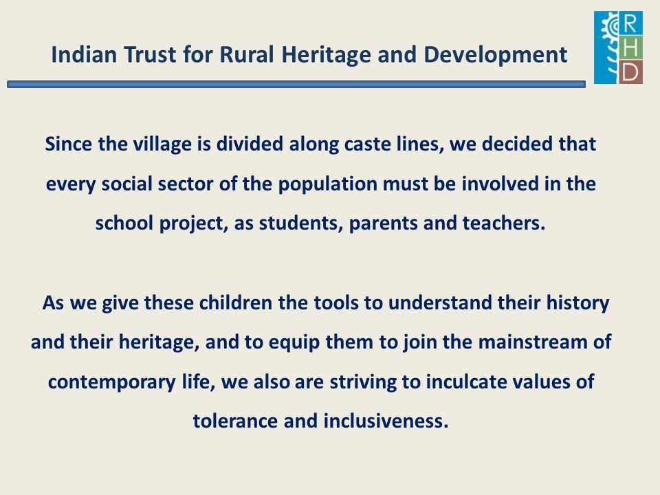 Indian Trust for Rural Heritage and Development Since the village is divided along caste lines, we decided that every social sector of the population