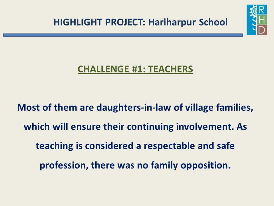 HIGHLIGHT PROJECT: Hariharpur School CHALLENGE #1: TEACHERS Most of them are daughters-in-law of village families, which will ensure their continuing