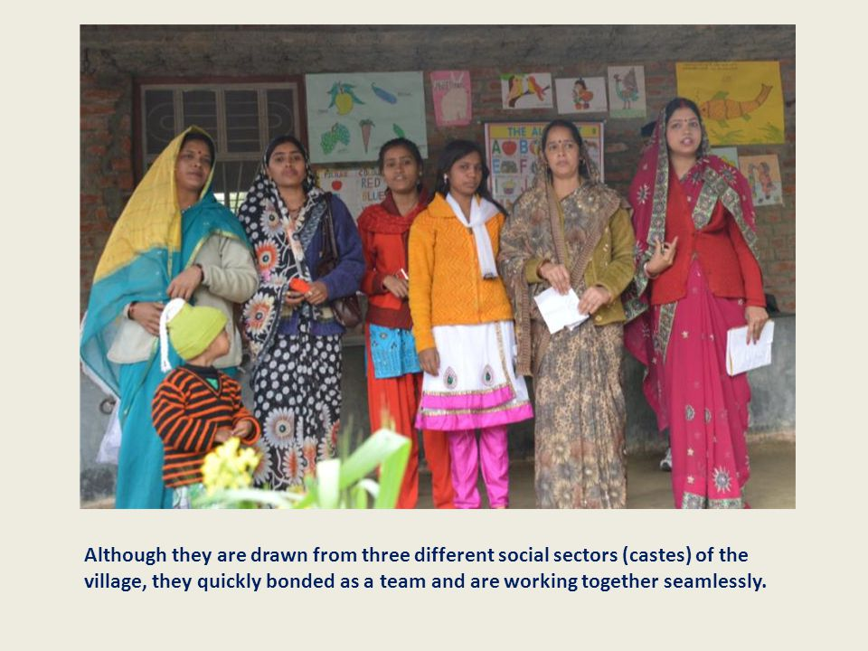 Although they are drawn from three different social sectors (castes) of the village, they quickly bonded as a team and are working together seamlessly