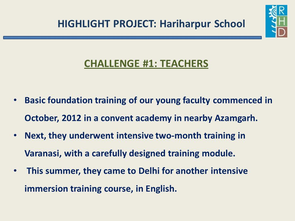 HIGHLIGHT PROJECT: Hariharpur School CHALLENGE #1: TEACHERS Basic foundation training of our young faculty commenced in October, 2012 in a convent aca