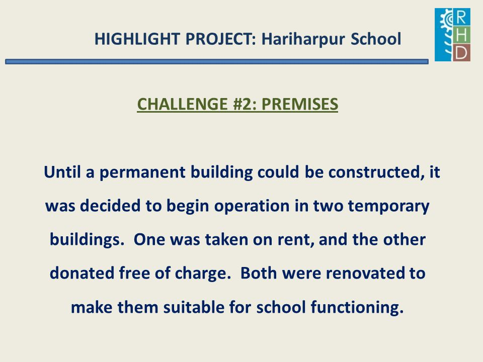HIGHLIGHT PROJECT: Hariharpur School CHALLENGE #2: PREMISES Until a permanent building could be constructed, it was decided to begin operation in two