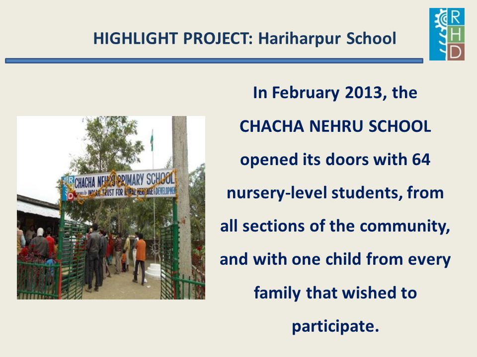 HIGHLIGHT PROJECT: Hariharpur School In February 2013, the CHACHA NEHRU SCHOOL opened its doors with 64 nursery-level students, from all sections of t