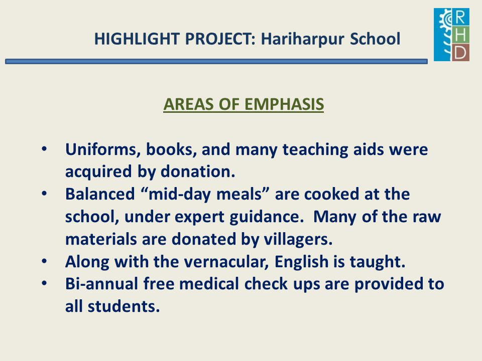 "HIGHLIGHT PROJECT: Hariharpur School AREAS OF EMPHASIS Uniforms, books, and many teaching aids were acquired by donation. Balanced ""mid-day meals"" are"