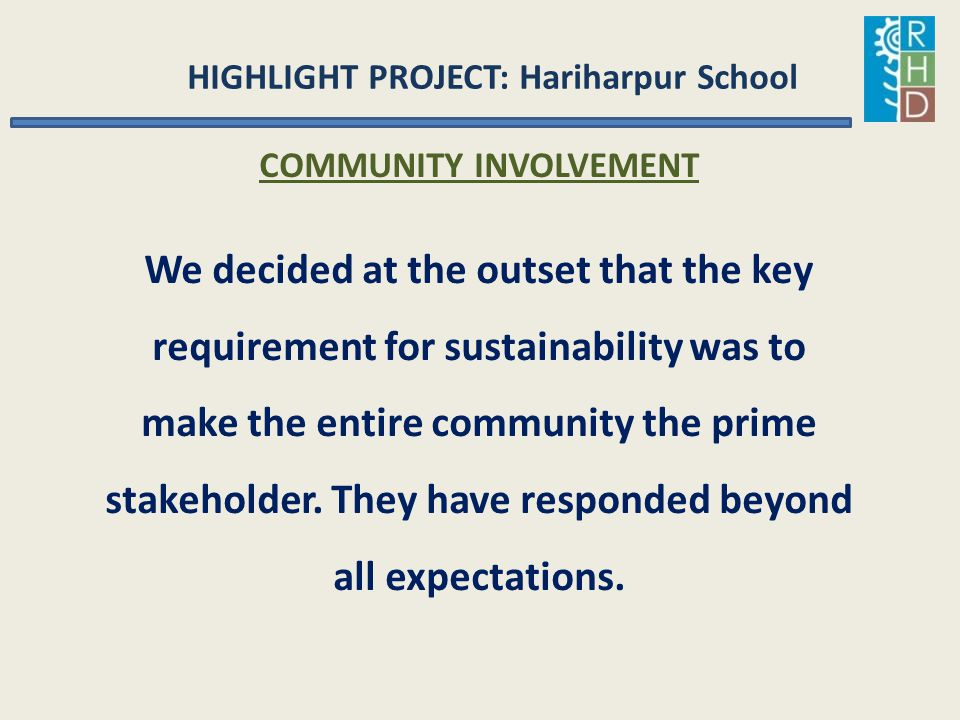 HIGHLIGHT PROJECT: Hariharpur School COMMUNITY INVOLVEMENT We decided at the outset that the key requirement for sustainability was to make the entire