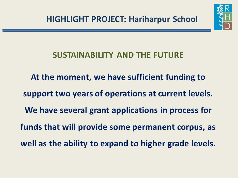 HIGHLIGHT PROJECT: Hariharpur School SUSTAINABILITY AND THE FUTURE At the moment, we have sufficient funding to support two years of operations at cur