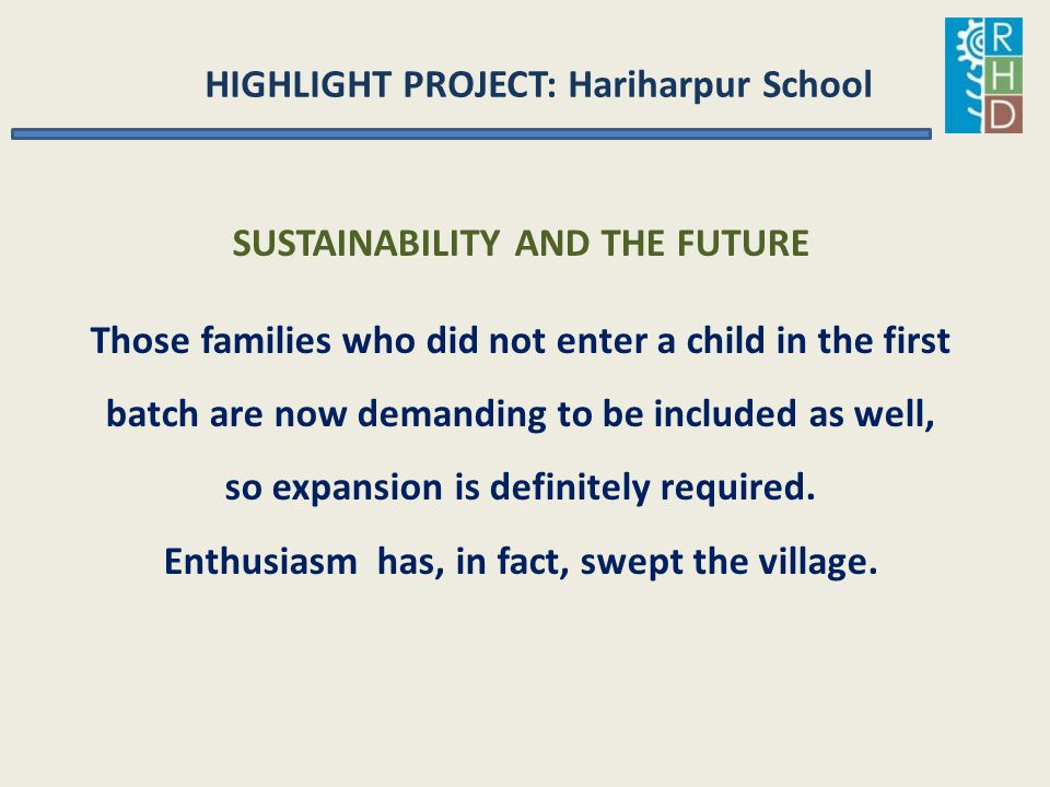HIGHLIGHT PROJECT: Hariharpur School SUSTAINABILITY AND THE FUTURE Those families who did not enter a child in the first batch are now demanding to be
