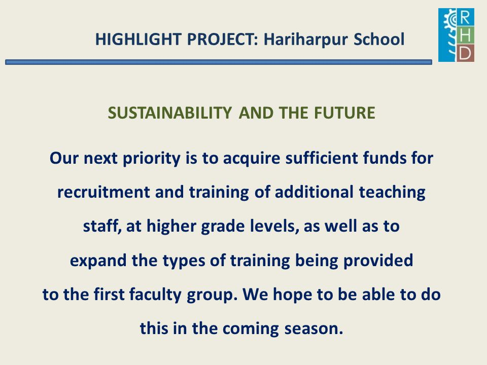 HIGHLIGHT PROJECT: Hariharpur School SUSTAINABILITY AND THE FUTURE Our next priority is to acquire sufficient funds for recruitment and training of ad