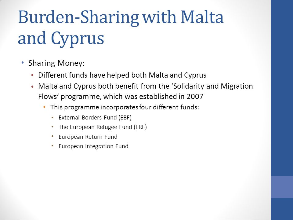 Burden-Sharing with Malta and Cyprus Sharing Money: Different funds have helped both Malta and Cyprus Malta and Cyprus both benefit from the 'Solidarity and Migration Flows' programme, which was established in 2007 This programme incorporates four different funds: External Borders Fund (EBF) The European Refugee Fund (ERF) European Return Fund European Integration Fund