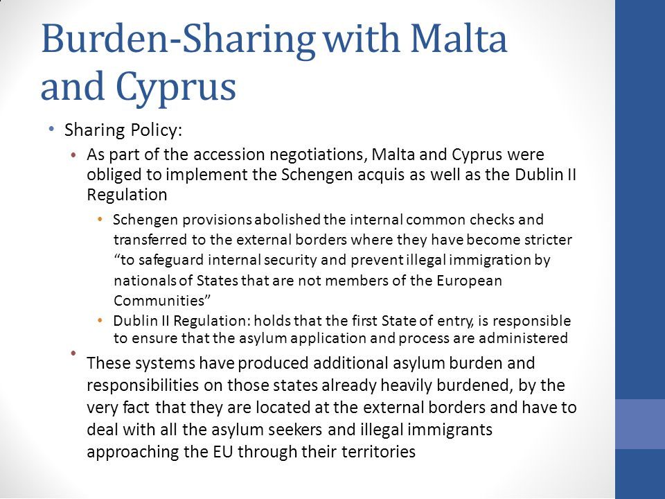 Burden-Sharing with Malta and Cyprus Sharing Policy: As part of the accession negotiations, Malta and Cyprus were obliged to implement the Schengen acquis as well as the Dublin II Regulation Schengen provisions abolished the internal common checks and transferred to the external borders where they have become stricter to safeguard internal security and prevent illegal immigration by nationals of States that are not members of the European Communities Dublin II Regulation: holds that the first State of entry, is responsible to ensure that the asylum application and process are administered These systems have produced additional asylum burden and responsibilities on those states already heavily burdened, by the very fact that they are located at the external borders and have to deal with all the asylum seekers and illegal immigrants approaching the EU through their territories