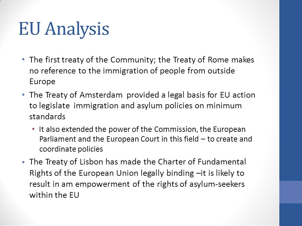EU Analysis The first treaty of the Community; the Treaty of Rome makes no reference to the immigration of people from outside Europe The Treaty of Amsterdam provided a legal basis for EU action to legislate immigration and asylum policies on minimum standards It also extended the power of the Commission, the European Parliament and the European Court in this field – to create and coordinate policies The Treaty of Lisbon has made the Charter of Fundamental Rights of the European Union legally binding –it is likely to result in am empowerment of the rights of asylum-seekers within the EU