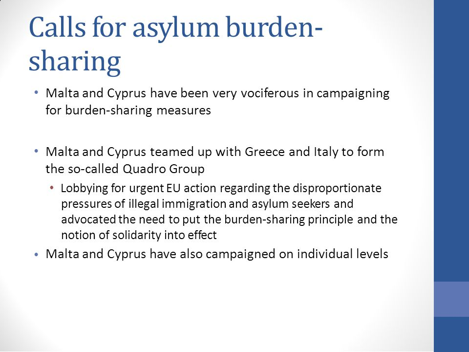 Calls for asylum burden- sharing Malta and Cyprus have been very vociferous in campaigning for burden-sharing measures Malta and Cyprus teamed up with Greece and Italy to form the so-called Quadro Group Lobbying for urgent EU action regarding the disproportionate pressures of illegal immigration and asylum seekers and advocated the need to put the burden-sharing principle and the notion of solidarity into effect Malta and Cyprus have also campaigned on individual levels