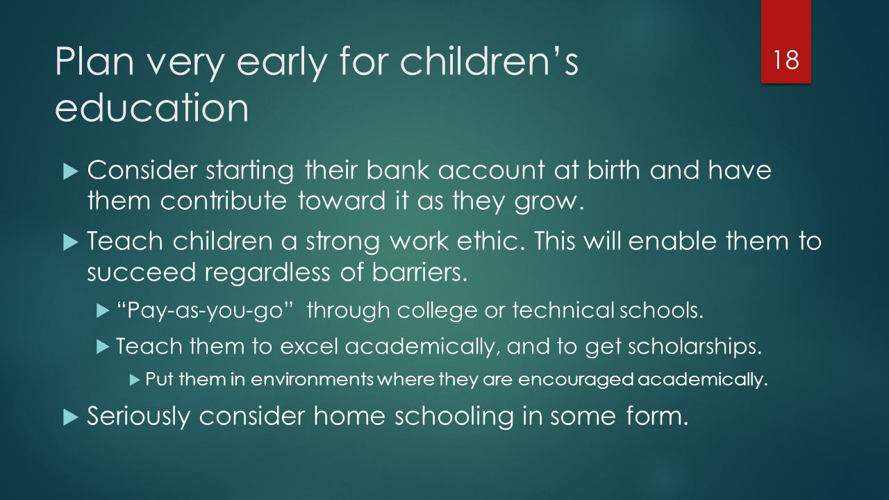 Plan very early for children's education  Consider starting their bank account at birth and have them contribute toward it as they grow.