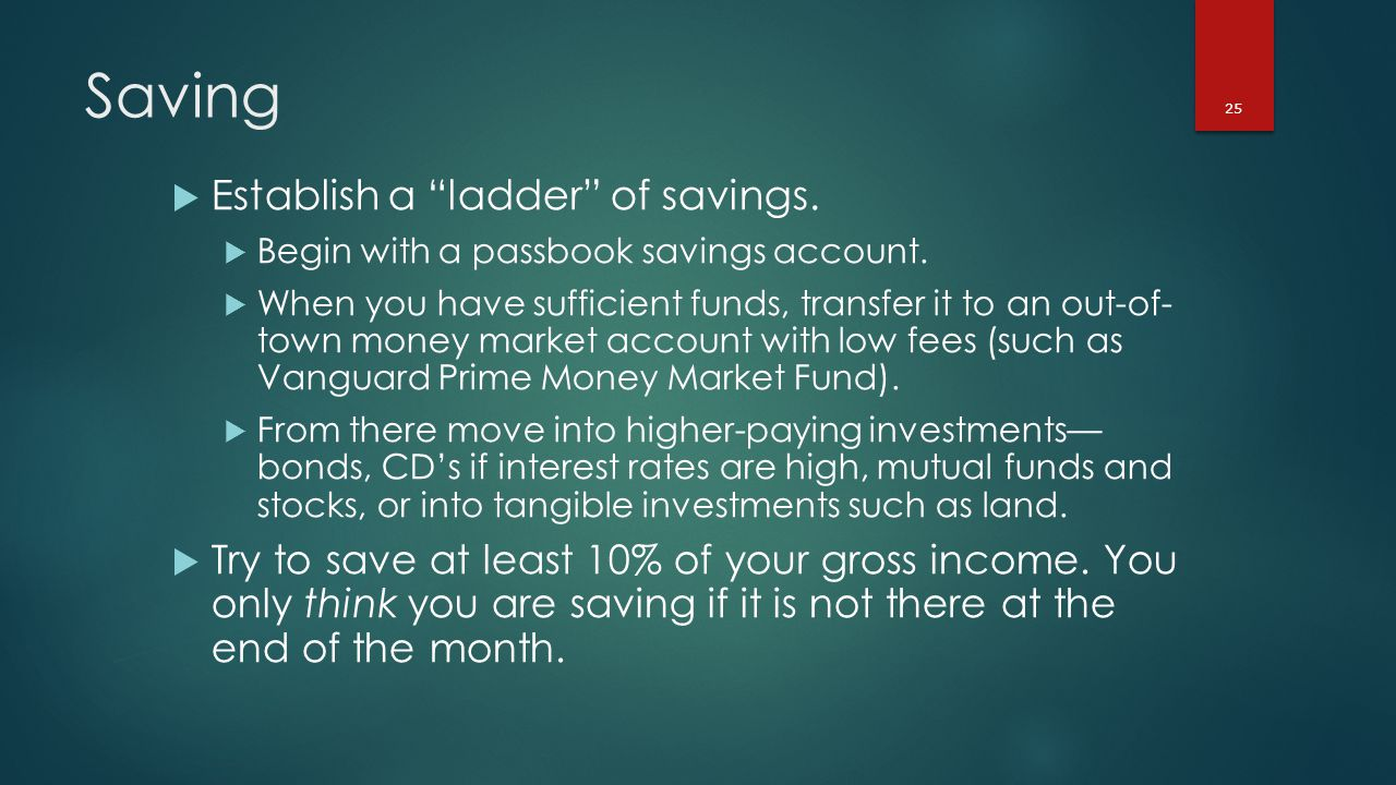 25 Saving  Establish a ladder of savings.  Begin with a passbook savings account.