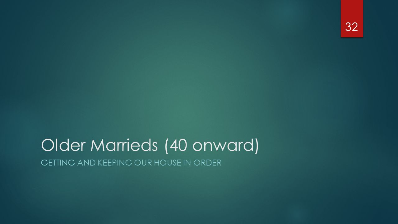 Older Marrieds (40 onward) GETTING AND KEEPING OUR HOUSE IN ORDER 32