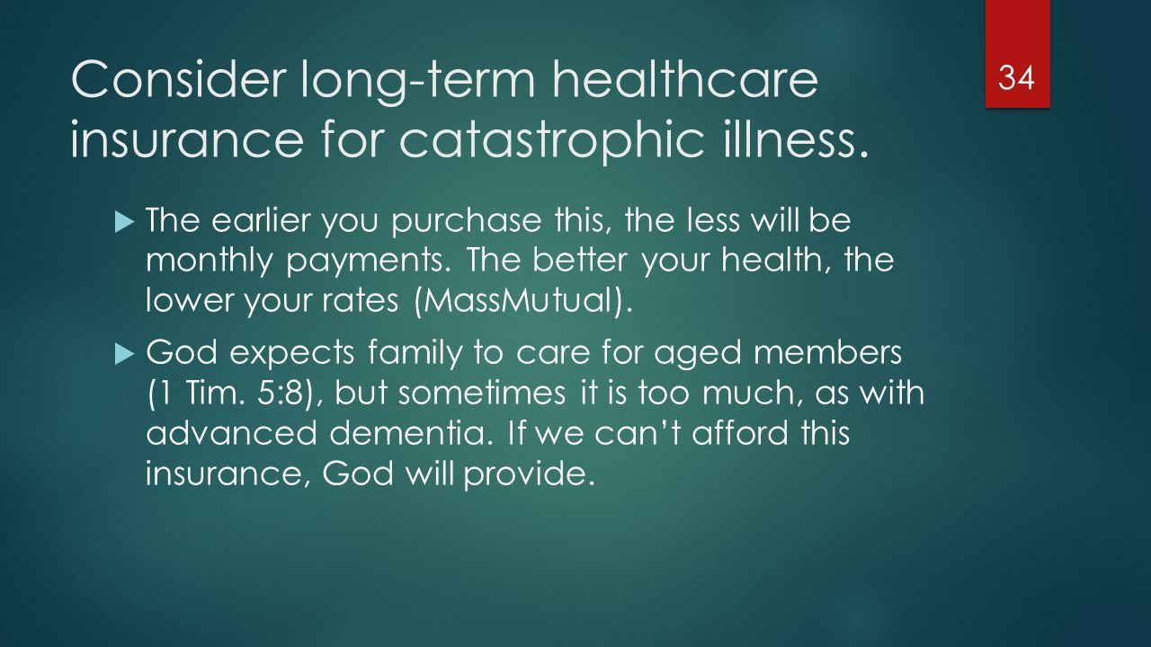 Consider long-term healthcare insurance for catastrophic illness.