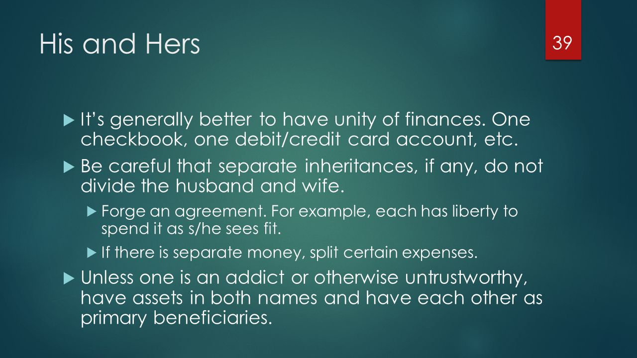 His and Hers  It's generally better to have unity of finances.