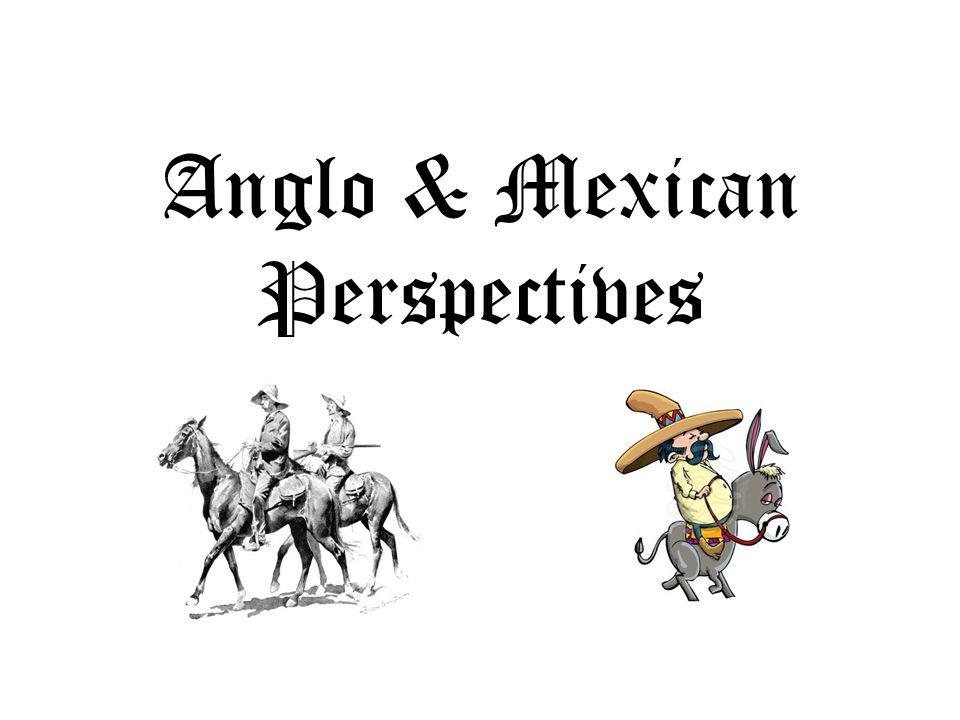 Anglo & Mexican Perspectives
