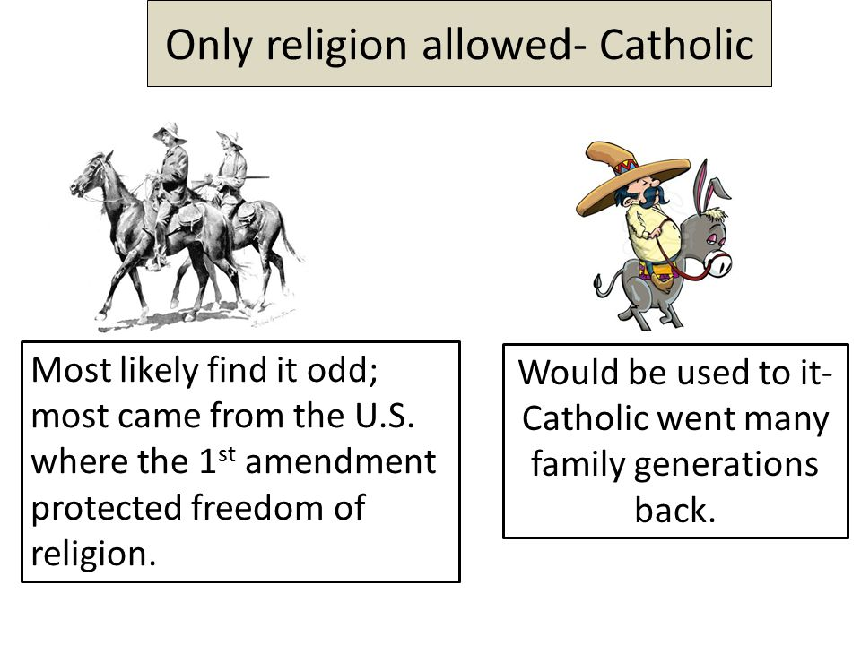 Only religion allowed- Catholic Most likely find it odd; most came from the U.S.