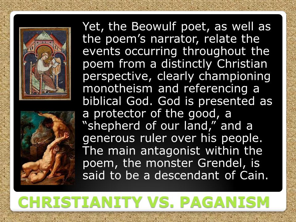 CHRISTIANITY VS. PAGANISM Yet, the Beowulf poet, as well as the poem's narrator, relate the events occurring throughout the poem from a distinctly Chr