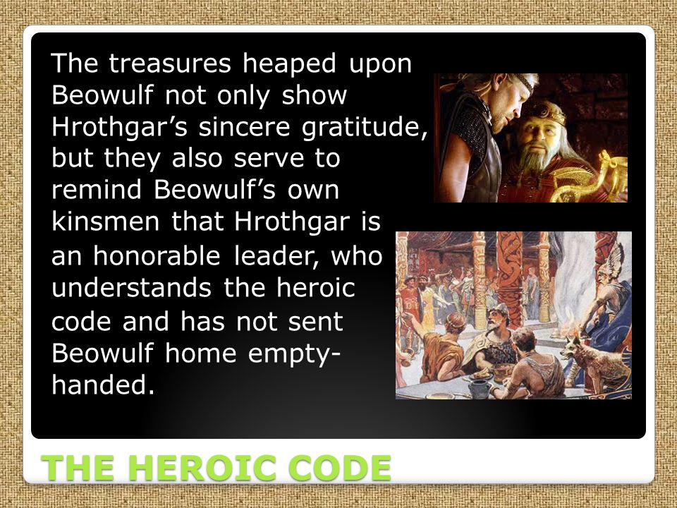 THE HEROIC CODE The treasures heaped upon Beowulf not only show Hrothgar's sincere gratitude, but they also serve to remind Beowulf's own kinsmen that