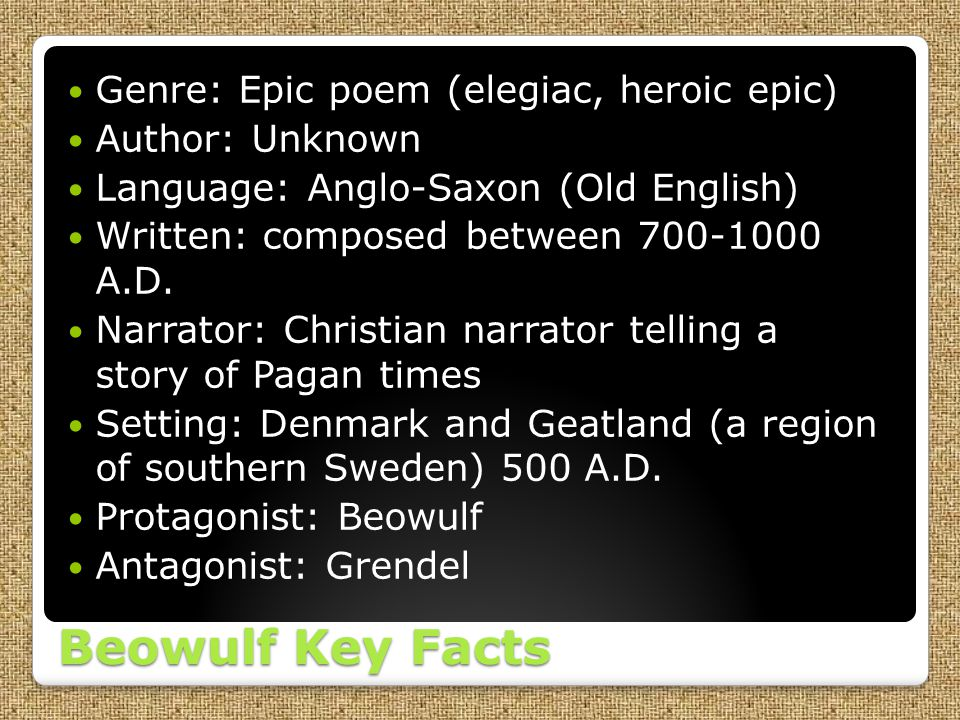 Beowulf Key Facts Genre: Epic poem (elegiac, heroic epic) Author: Unknown Language: Anglo-Saxon (Old English) Written: composed between 700-1000 A.D.