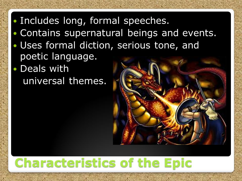 Characteristics of the Epic Includes long, formal speeches. Contains supernatural beings and events. Uses formal diction, serious tone, and poetic lan
