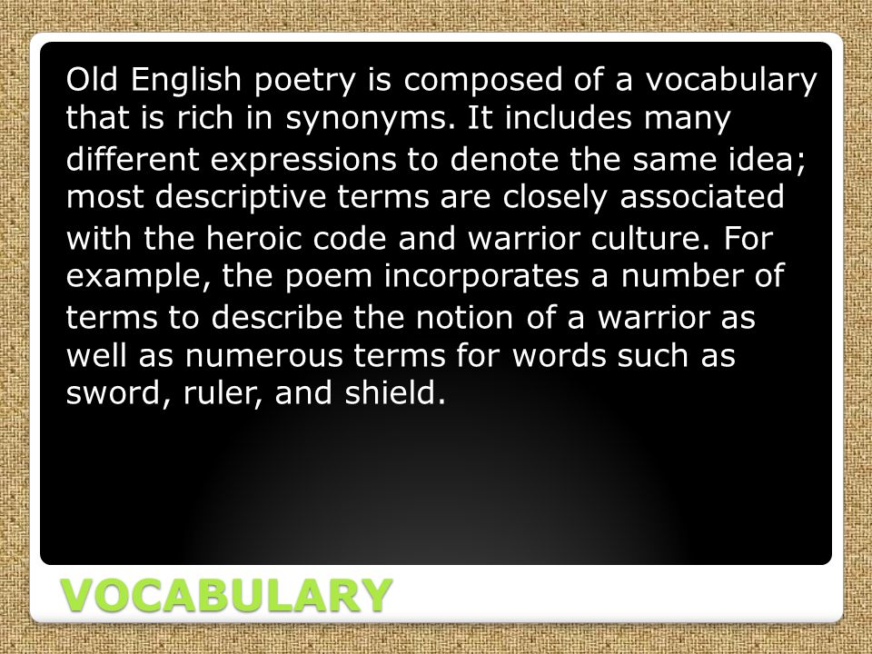 VOCABULARY Old English poetry is composed of a vocabulary that is rich in synonyms. It includes many different expressions to denote the same idea; mo
