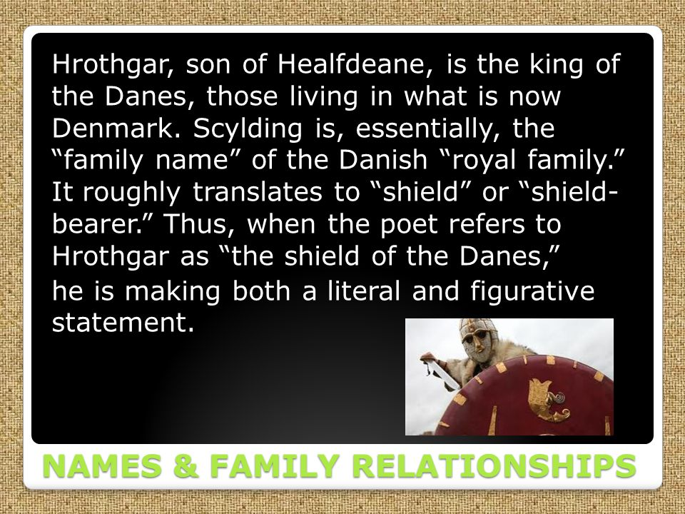 NAMES & FAMILY RELATIONSHIPS Hrothgar, son of Healfdeane, is the king of the Danes, those living in what is now Denmark. Scylding is, essentially, the