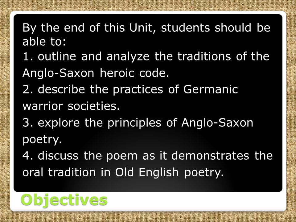 Objectives By the end of this Unit, students should be able to: 1. outline and analyze the traditions of the Anglo-Saxon heroic code. 2. describe the