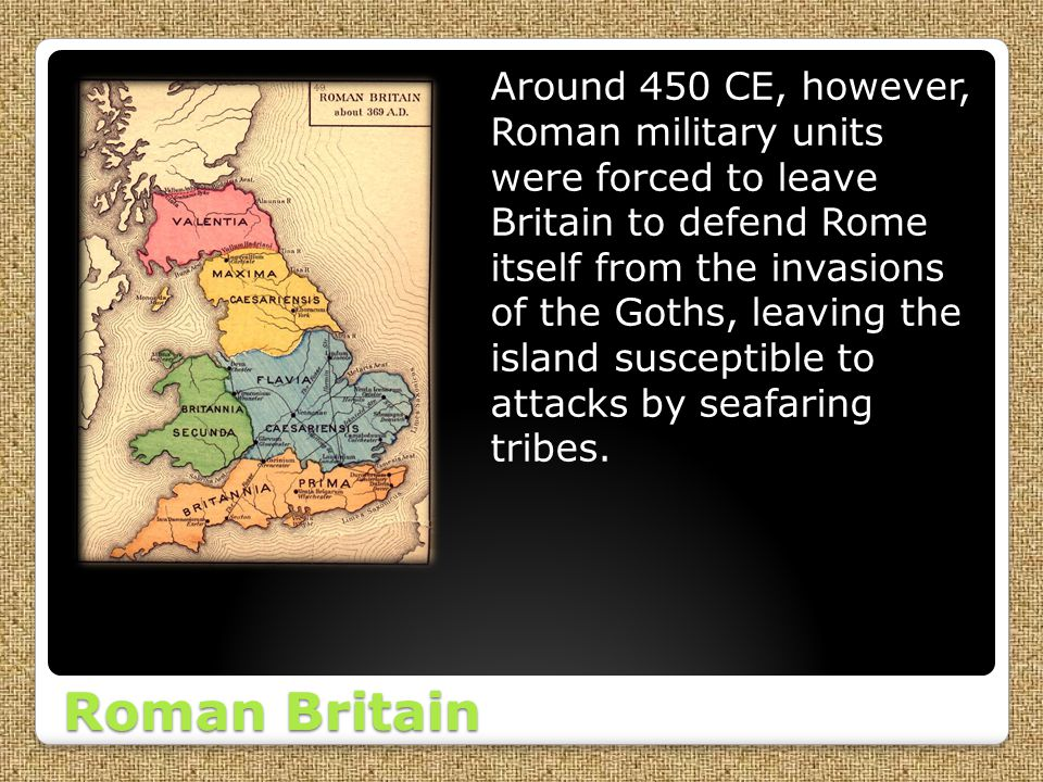 Roman Britain Around 450 CE, however, Roman military units were forced to leave Britain to defend Rome itself from the invasions of the Goths, leaving