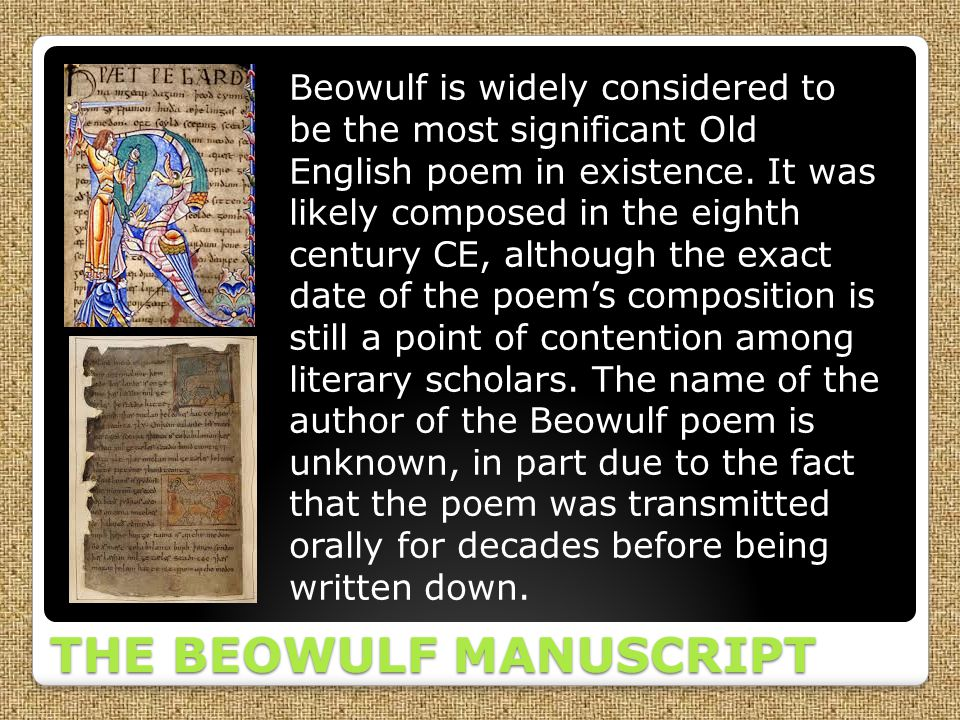 THE BEOWULF MANUSCRIPT Beowulf is widely considered to be the most significant Old English poem in existence. It was likely composed in the eighth cen