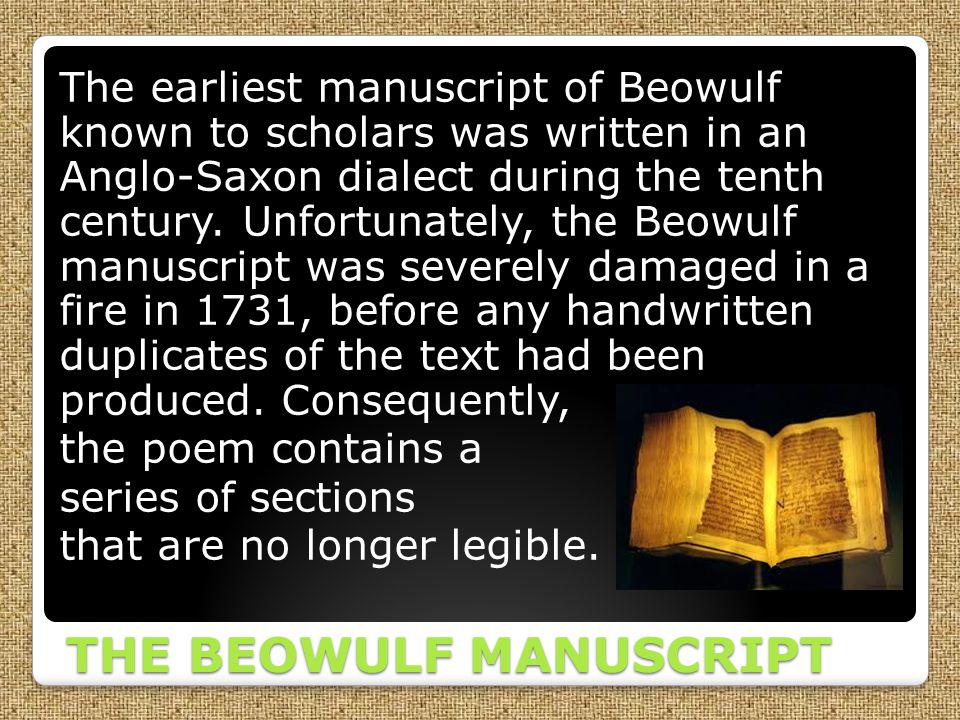 THE BEOWULF MANUSCRIPT The earliest manuscript of Beowulf known to scholars was written in an Anglo-Saxon dialect during the tenth century. Unfortunat